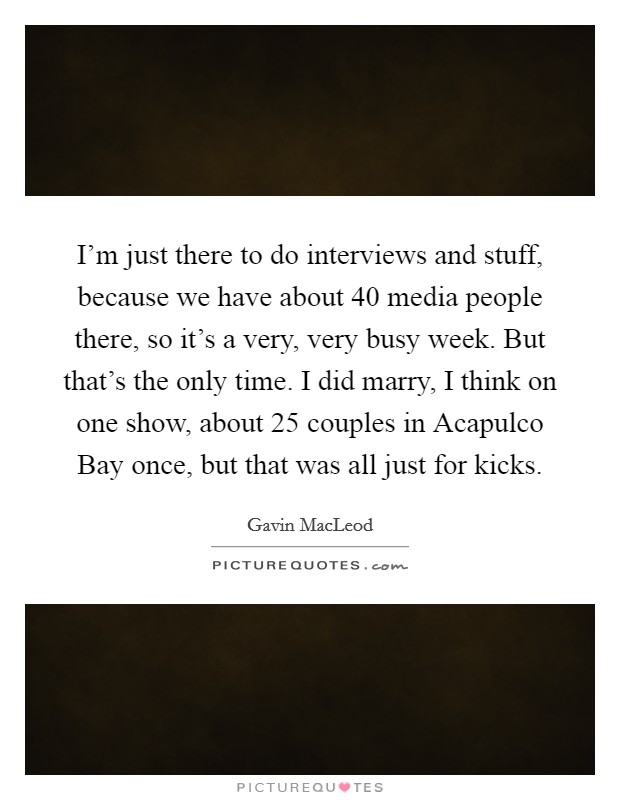 I'm just there to do interviews and stuff, because we have about 40 media people there, so it's a very, very busy week. But that's the only time. I did marry, I think on one show, about 25 couples in Acapulco Bay once, but that was all just for kicks Picture Quote #1