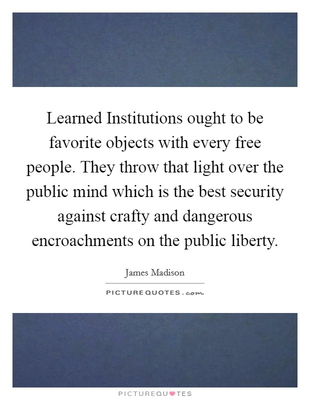 Learned Institutions ought to be favorite objects with every free people. They throw that light over the public mind which is the best security against crafty and dangerous encroachments on the public liberty Picture Quote #1