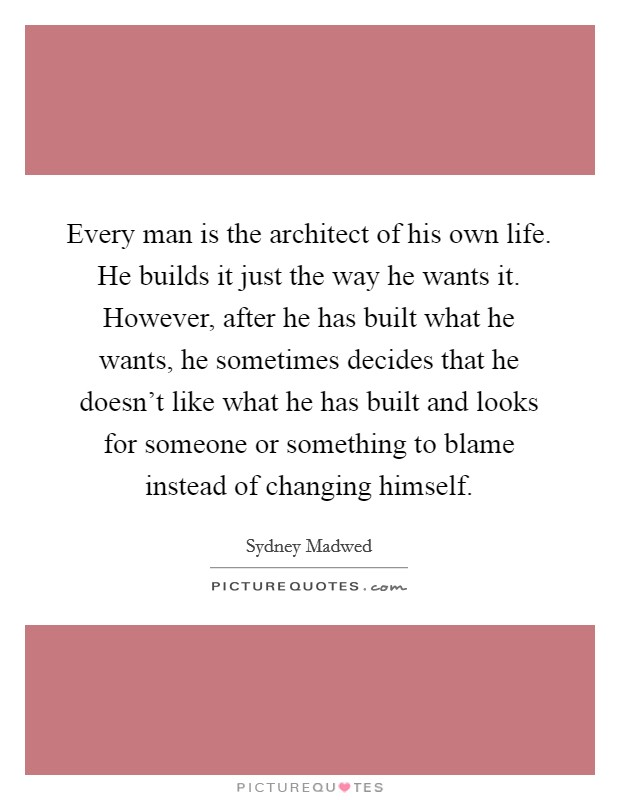 Every man is the architect of his own life. He builds it just the way he wants it. However, after he has built what he wants, he sometimes decides that he doesn't like what he has built and looks for someone or something to blame instead of changing himself Picture Quote #1