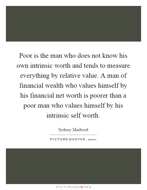 Poor is the man who does not know his own intrinsic worth and tends to measure everything by relative value. A man of financial wealth who values himself by his financial net worth is poorer than a poor man who values himself by his intrinsic self worth Picture Quote #1