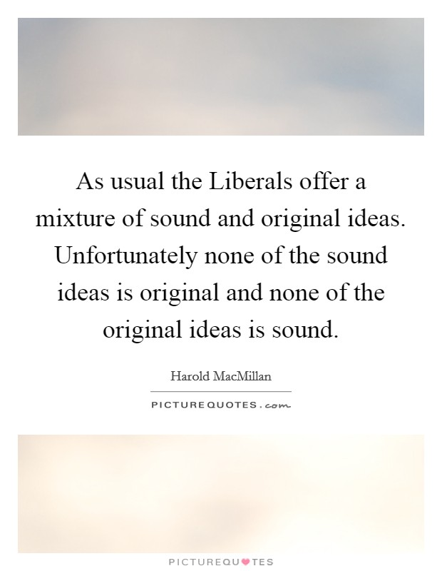 As usual the Liberals offer a mixture of sound and original ideas. Unfortunately none of the sound ideas is original and none of the original ideas is sound Picture Quote #1