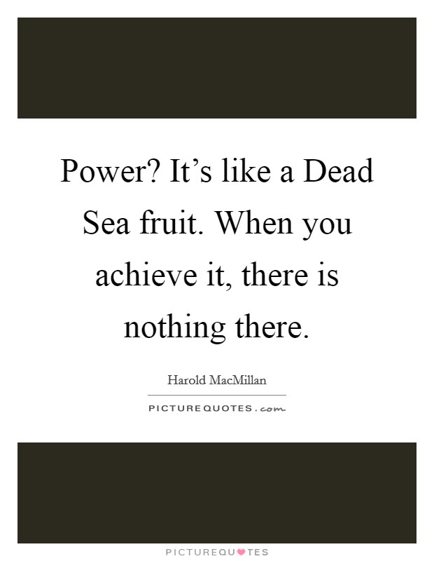 Power? It's like a Dead Sea fruit. When you achieve it, there is nothing there Picture Quote #1
