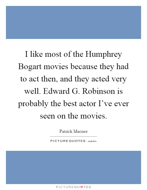 I like most of the Humphrey Bogart movies because they had to act then, and they acted very well. Edward G. Robinson is probably the best actor I've ever seen on the movies Picture Quote #1