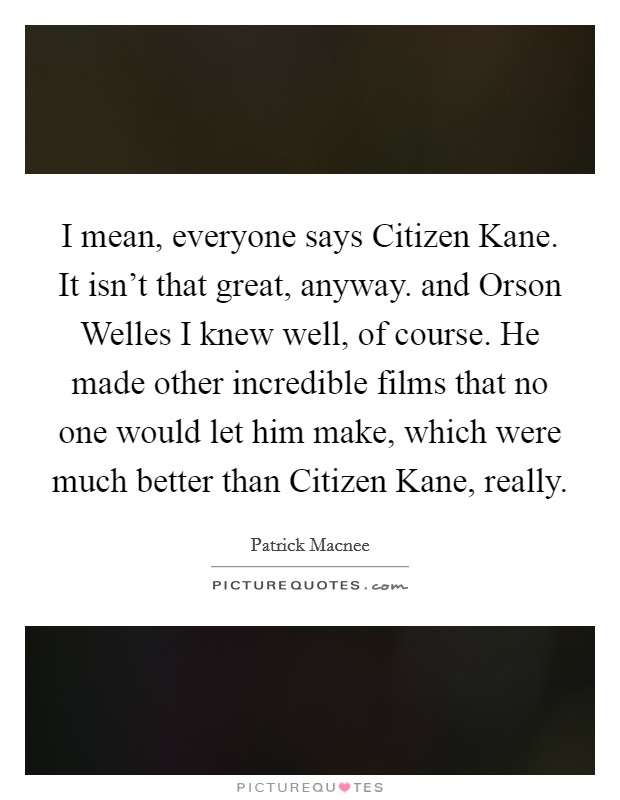 I mean, everyone says Citizen Kane. It isn't that great, anyway. and Orson Welles I knew well, of course. He made other incredible films that no one would let him make, which were much better than Citizen Kane, really Picture Quote #1