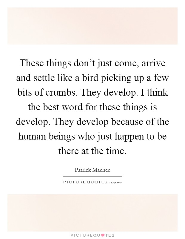 These things don't just come, arrive and settle like a bird picking up a few bits of crumbs. They develop. I think the best word for these things is develop. They develop because of the human beings who just happen to be there at the time Picture Quote #1