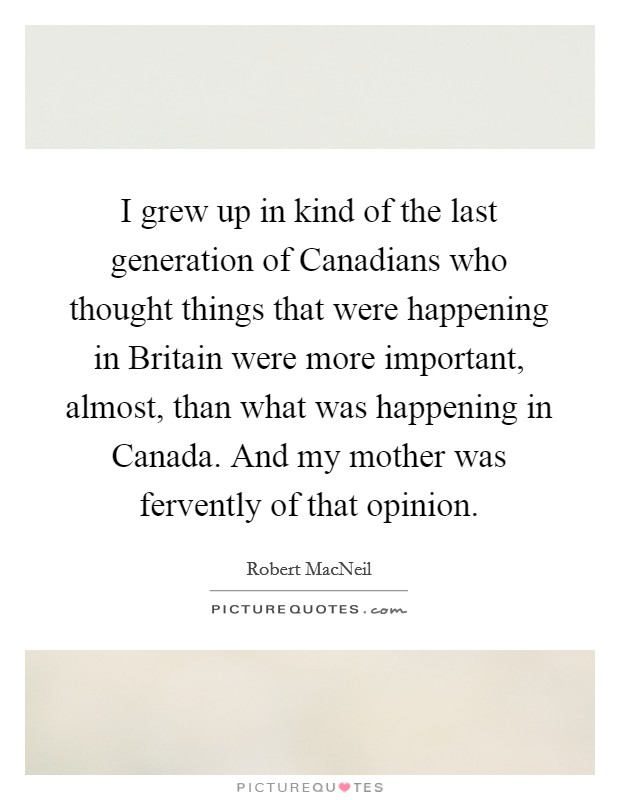 I grew up in kind of the last generation of Canadians who thought things that were happening in Britain were more important, almost, than what was happening in Canada. And my mother was fervently of that opinion Picture Quote #1