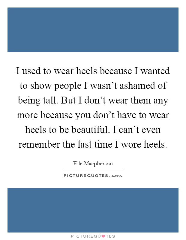 I used to wear heels because I wanted to show people I wasn't ashamed of being tall. But I don't wear them any more because you don't have to wear heels to be beautiful. I can't even remember the last time I wore heels Picture Quote #1