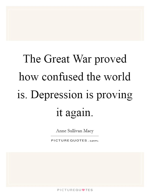The Great War proved how confused the world is. Depression is proving it again Picture Quote #1