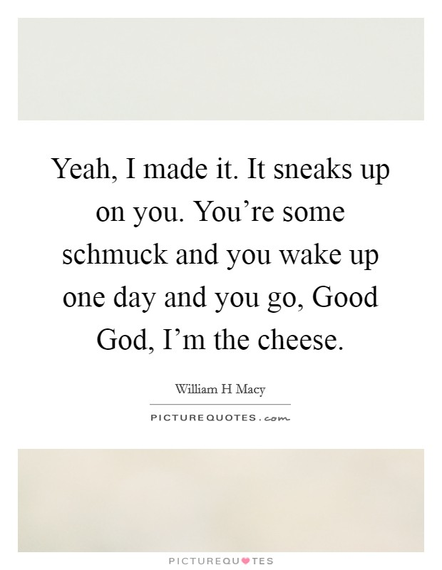 Yeah, I made it. It sneaks up on you. You're some schmuck and you wake up one day and you go, Good God, I'm the cheese Picture Quote #1