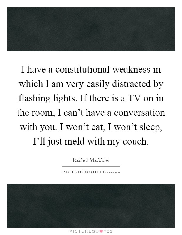 I have a constitutional weakness in which I am very easily distracted by flashing lights. If there is a TV on in the room, I can't have a conversation with you. I won't eat, I won't sleep, I'll just meld with my couch Picture Quote #1