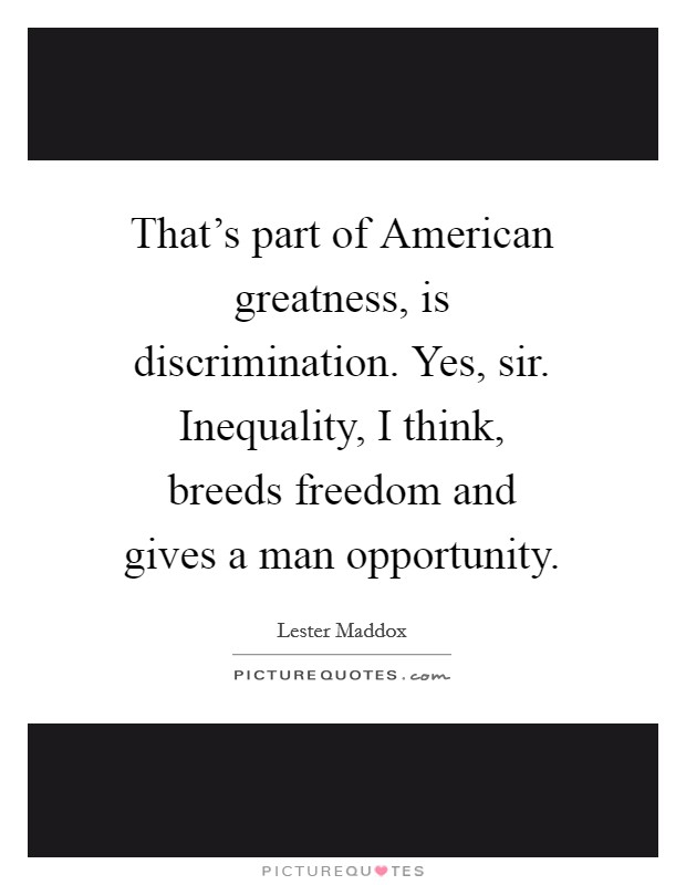 That's part of American greatness, is discrimination. Yes, sir. Inequality, I think, breeds freedom and gives a man opportunity Picture Quote #1