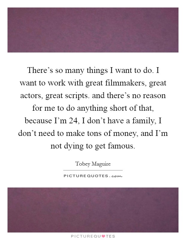 There's so many things I want to do. I want to work with great filmmakers, great actors, great scripts. and there's no reason for me to do anything short of that, because I'm 24, I don't have a family, I don't need to make tons of money, and I'm not dying to get famous Picture Quote #1