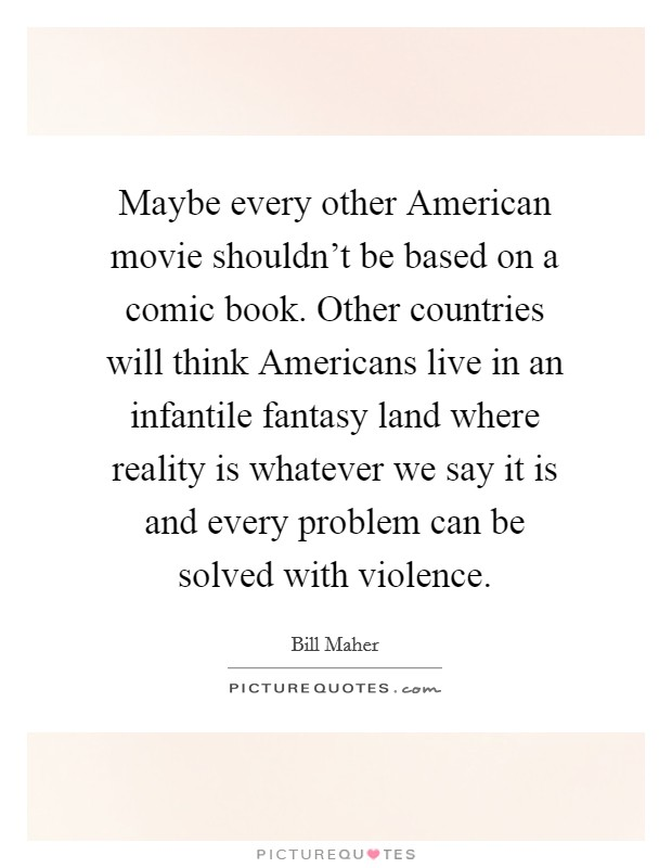 Maybe every other American movie shouldn't be based on a comic book. Other countries will think Americans live in an infantile fantasy land where reality is whatever we say it is and every problem can be solved with violence Picture Quote #1
