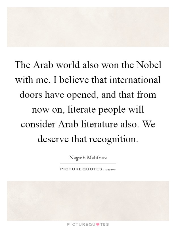 The Arab world also won the Nobel with me. I believe that international doors have opened, and that from now on, literate people will consider Arab literature also. We deserve that recognition Picture Quote #1