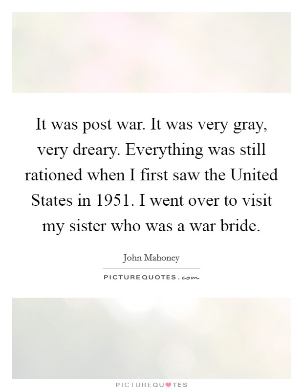 It was post war. It was very gray, very dreary. Everything was still rationed when I first saw the United States in 1951. I went over to visit my sister who was a war bride Picture Quote #1