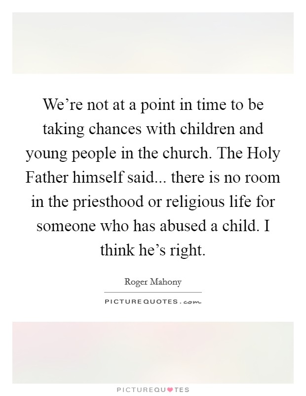 We're not at a point in time to be taking chances with children and young people in the church. The Holy Father himself said... there is no room in the priesthood or religious life for someone who has abused a child. I think he's right Picture Quote #1