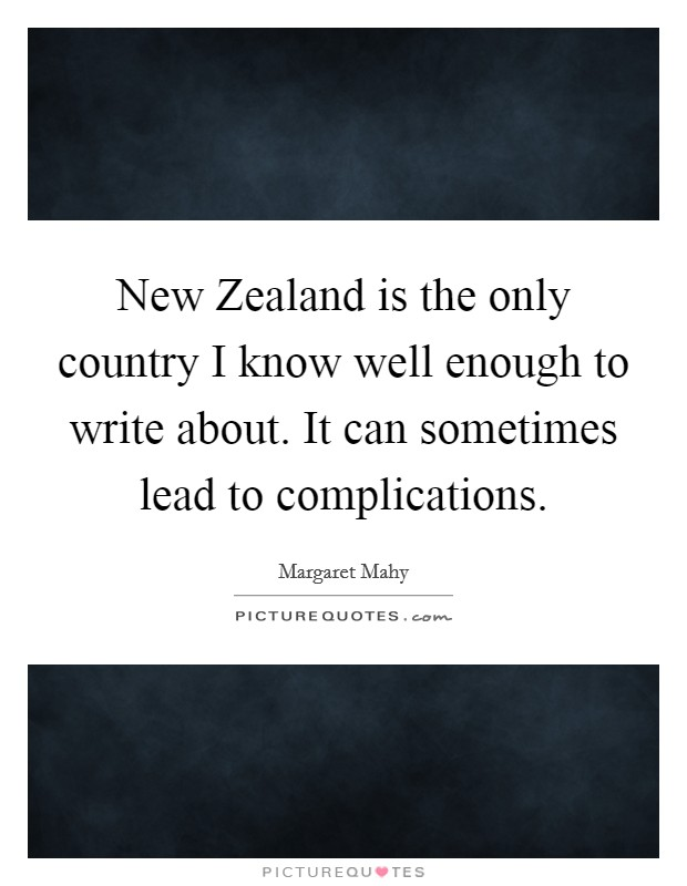 New Zealand is the only country I know well enough to write about. It can sometimes lead to complications Picture Quote #1