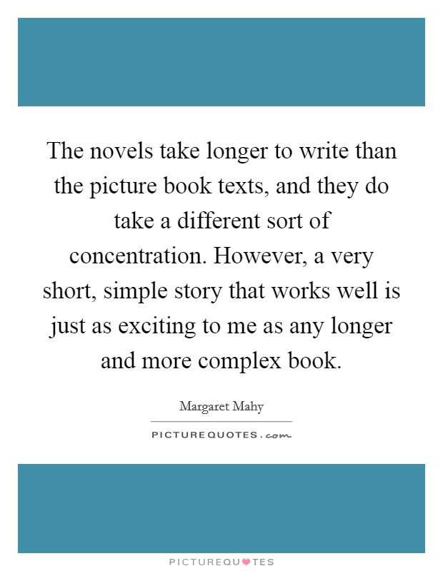 The novels take longer to write than the picture book texts, and they do take a different sort of concentration. However, a very short, simple story that works well is just as exciting to me as any longer and more complex book Picture Quote #1