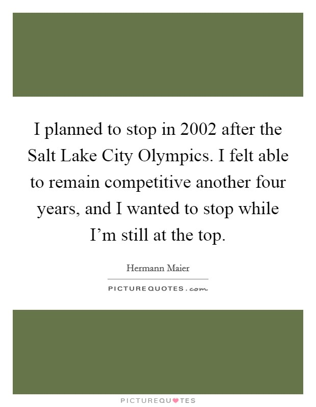 I planned to stop in 2002 after the Salt Lake City Olympics. I felt able to remain competitive another four years, and I wanted to stop while I'm still at the top Picture Quote #1