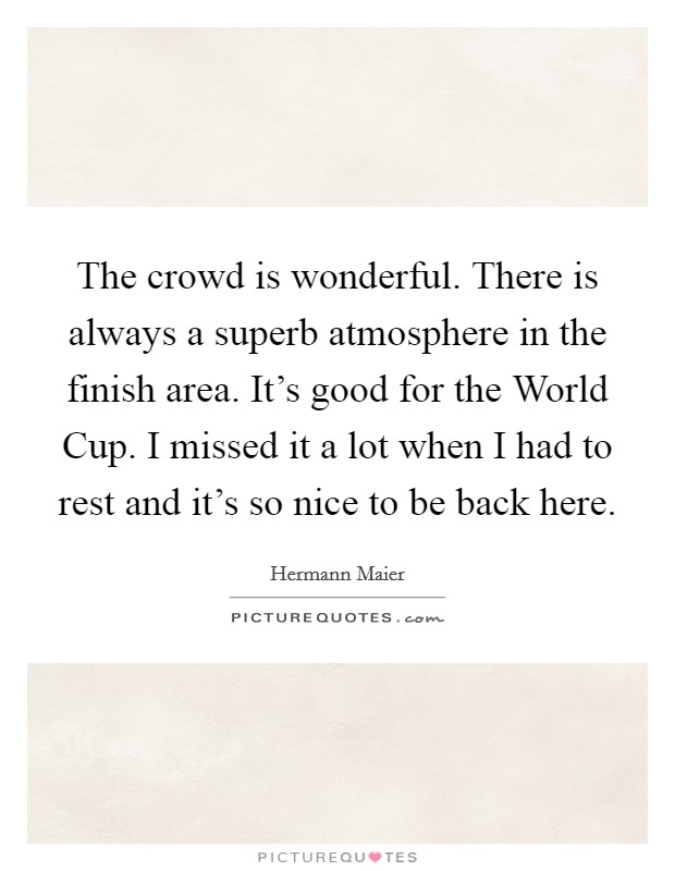 The crowd is wonderful. There is always a superb atmosphere in the finish area. It's good for the World Cup. I missed it a lot when I had to rest and it's so nice to be back here Picture Quote #1