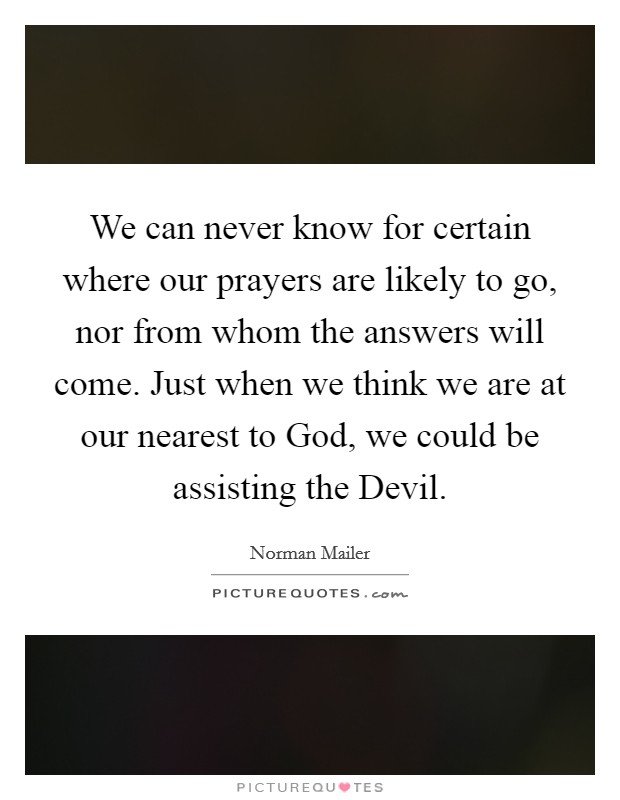 We can never know for certain where our prayers are likely to go, nor from whom the answers will come. Just when we think we are at our nearest to God, we could be assisting the Devil Picture Quote #1