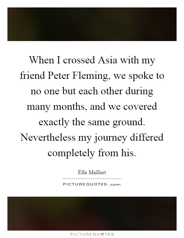 When I crossed Asia with my friend Peter Fleming, we spoke to no one but each other during many months, and we covered exactly the same ground. Nevertheless my journey differed completely from his Picture Quote #1