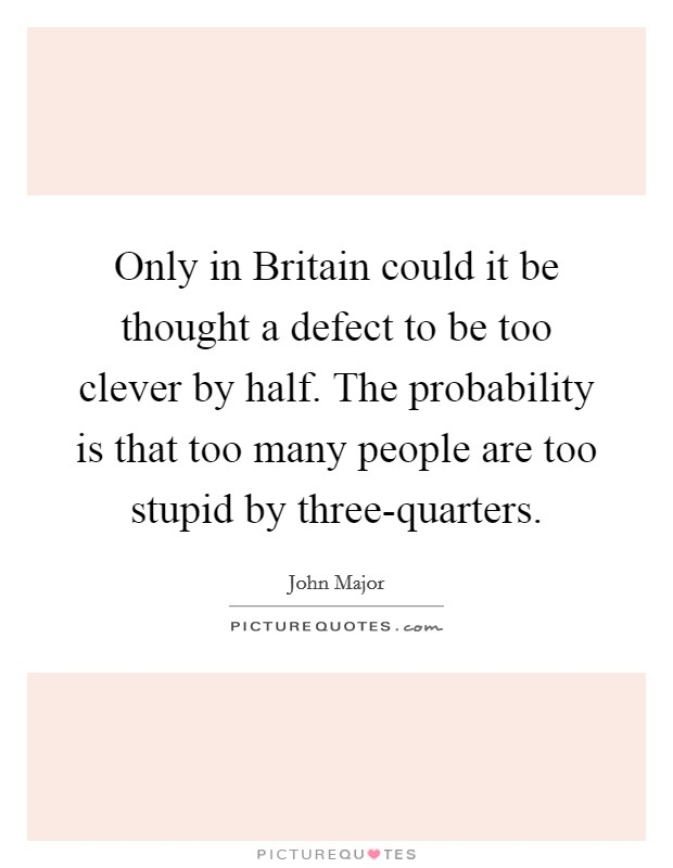 Only in Britain could it be thought a defect to be too clever by half. The probability is that too many people are too stupid by three-quarters Picture Quote #1