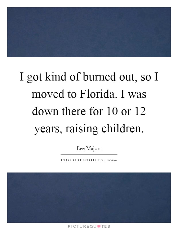 I got kind of burned out, so I moved to Florida. I was down there for 10 or 12 years, raising children Picture Quote #1