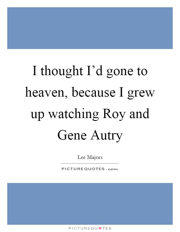 I thought I'd gone to heaven, because I grew up watching Roy and Gene Autry Picture Quote #1
