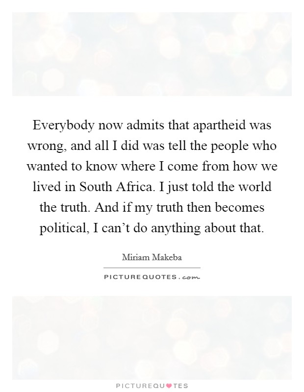 Everybody now admits that apartheid was wrong, and all I did was tell the people who wanted to know where I come from how we lived in South Africa. I just told the world the truth. And if my truth then becomes political, I can't do anything about that Picture Quote #1
