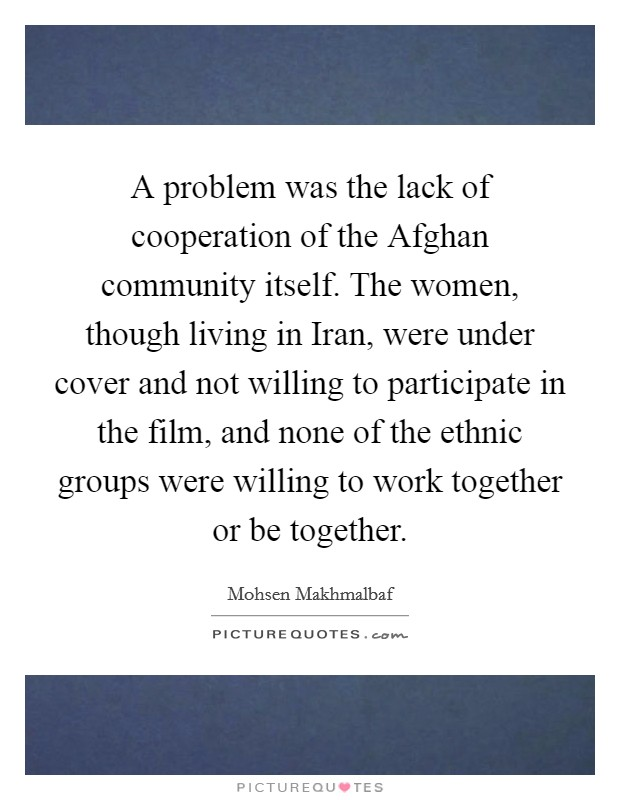 A problem was the lack of cooperation of the Afghan community itself. The women, though living in Iran, were under cover and not willing to participate in the film, and none of the ethnic groups were willing to work together or be together Picture Quote #1
