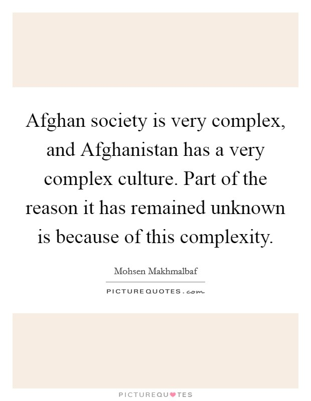 Afghan society is very complex, and Afghanistan has a very complex culture. Part of the reason it has remained unknown is because of this complexity Picture Quote #1