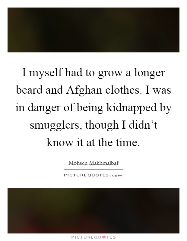 I myself had to grow a longer beard and Afghan clothes. I was in danger of being kidnapped by smugglers, though I didn't know it at the time Picture Quote #1