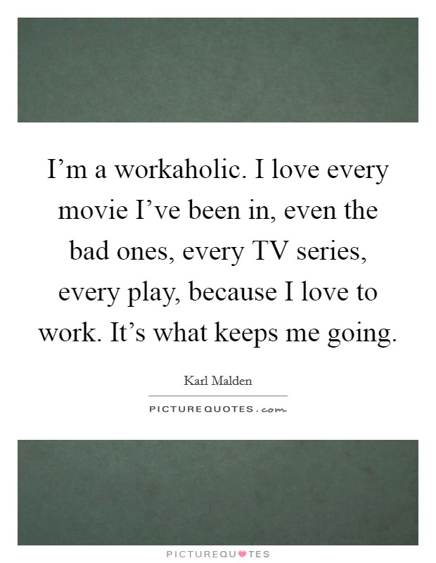 I'm a workaholic. I love every movie I've been in, even the bad ones, every TV series, every play, because I love to work. It's what keeps me going Picture Quote #1