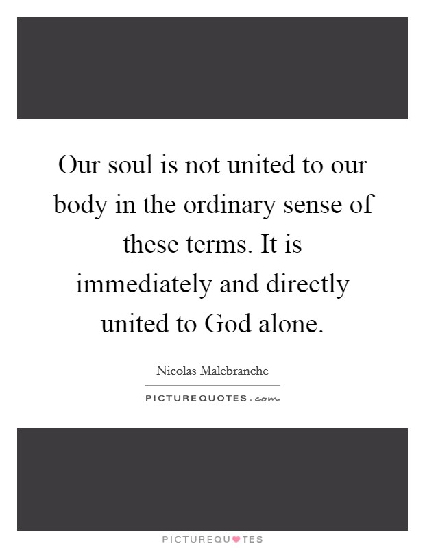 Our soul is not united to our body in the ordinary sense of these terms. It is immediately and directly united to God alone Picture Quote #1