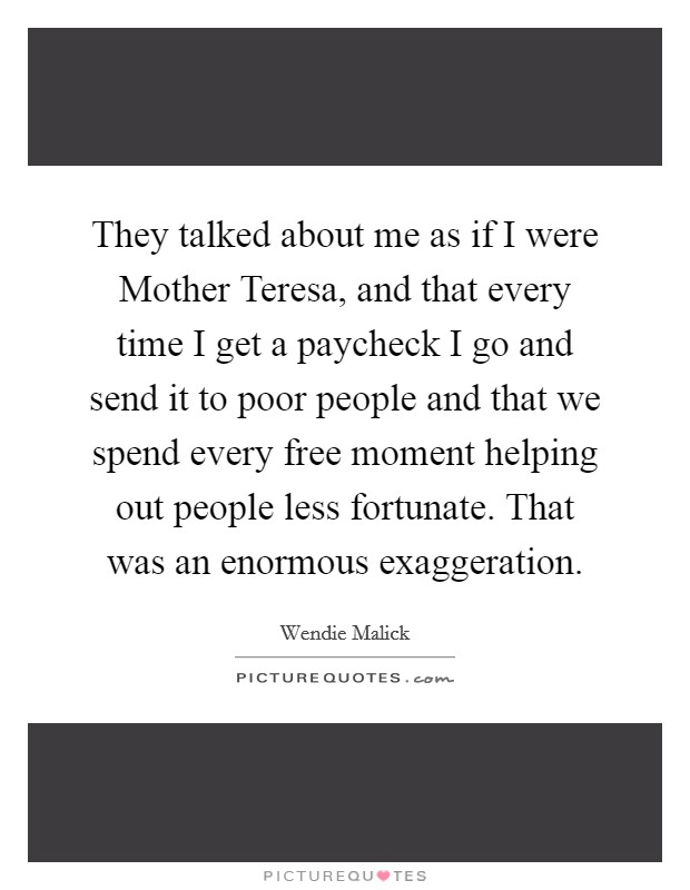 They talked about me as if I were Mother Teresa, and that every time I get a paycheck I go and send it to poor people and that we spend every free moment helping out people less fortunate. That was an enormous exaggeration Picture Quote #1