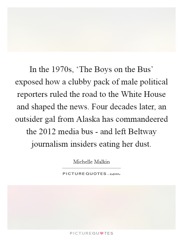 In the 1970s, 'The Boys on the Bus' exposed how a clubby pack of male political reporters ruled the road to the White House and shaped the news. Four decades later, an outsider gal from Alaska has commandeered the 2012 media bus - and left Beltway journalism insiders eating her dust Picture Quote #1