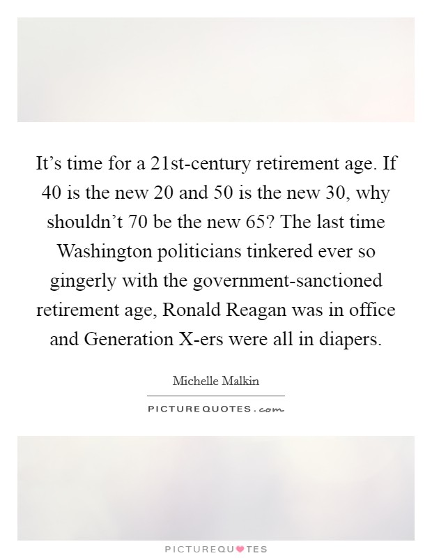 It's time for a 21st-century retirement age. If 40 is the new 20 and 50 is the new 30, why shouldn't 70 be the new 65? The last time Washington politicians tinkered ever so gingerly with the government-sanctioned retirement age, Ronald Reagan was in office and Generation X-ers were all in diapers Picture Quote #1