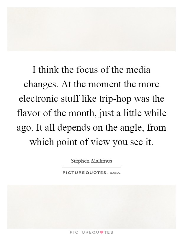 I think the focus of the media changes. At the moment the more electronic stuff like trip-hop was the flavor of the month, just a little while ago. It all depends on the angle, from which point of view you see it Picture Quote #1