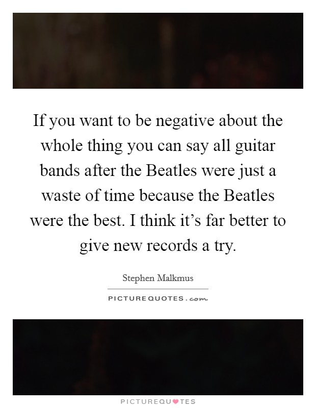 If you want to be negative about the whole thing you can say all guitar bands after the Beatles were just a waste of time because the Beatles were the best. I think it's far better to give new records a try Picture Quote #1