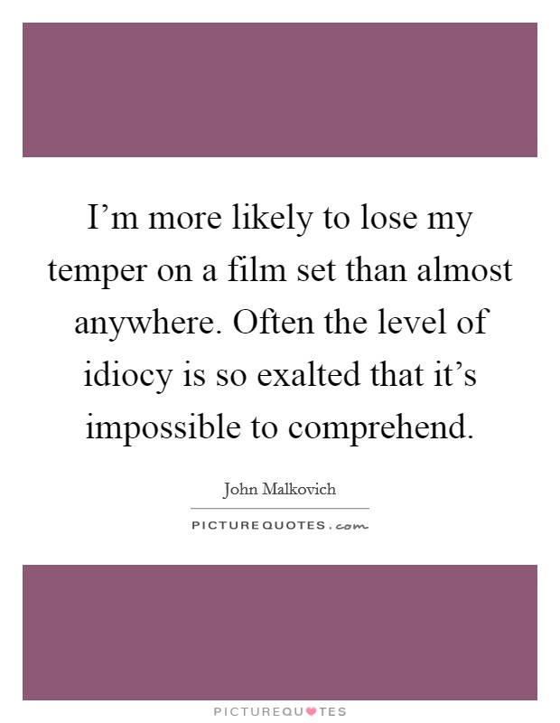 I'm more likely to lose my temper on a film set than almost anywhere. Often the level of idiocy is so exalted that it's impossible to comprehend Picture Quote #1