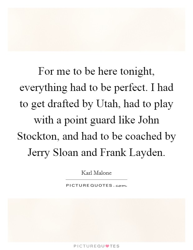 For me to be here tonight, everything had to be perfect. I had to get drafted by Utah, had to play with a point guard like John Stockton, and had to be coached by Jerry Sloan and Frank Layden Picture Quote #1