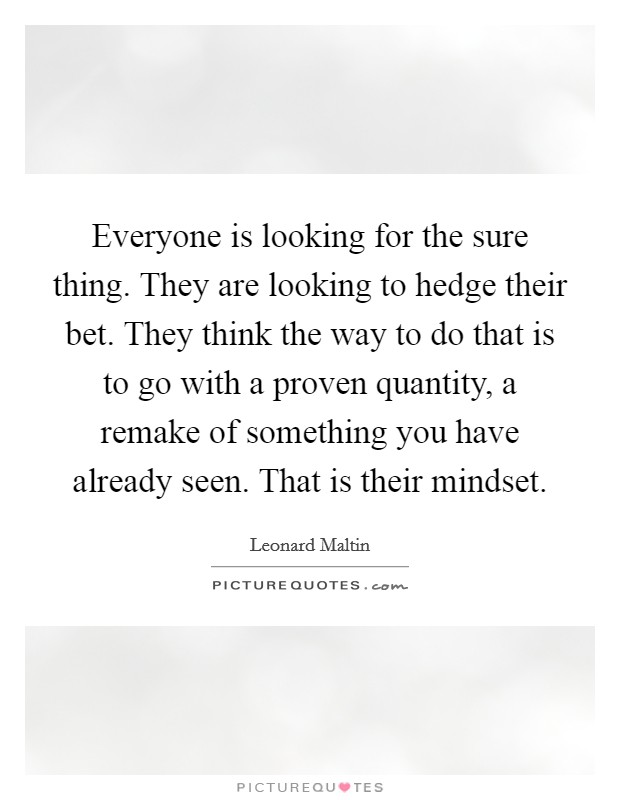 Everyone is looking for the sure thing. They are looking to hedge their bet. They think the way to do that is to go with a proven quantity, a remake of something you have already seen. That is their mindset Picture Quote #1