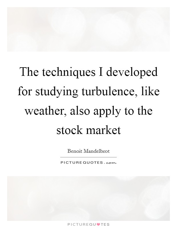 The techniques I developed for studying turbulence, like weather, also apply to the stock market Picture Quote #1