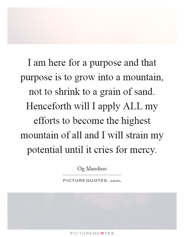 I am here for a purpose and that purpose is to grow into a mountain, not to shrink to a grain of sand. Henceforth will I apply ALL my efforts to become the highest mountain of all and I will strain my potential until it cries for mercy Picture Quote #1