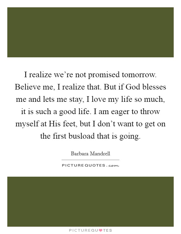 I realize we're not promised tomorrow. Believe me, I realize that. But if God blesses me and lets me stay, I love my life so much, it is such a good life. I am eager to throw myself at His feet, but I don't want to get on the first busload that is going Picture Quote #1