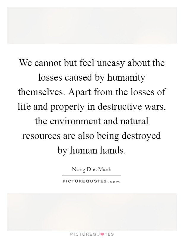 We cannot but feel uneasy about the losses caused by humanity themselves. Apart from the losses of life and property in destructive wars, the environment and natural resources are also being destroyed by human hands Picture Quote #1