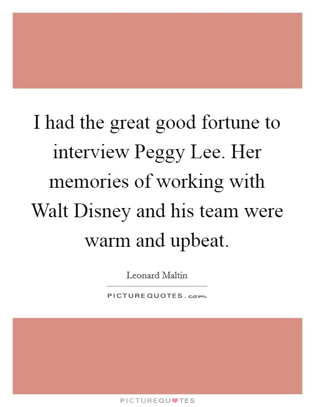 I had the great good fortune to interview Peggy Lee. Her memories of working with Walt Disney and his team were warm and upbeat Picture Quote #1