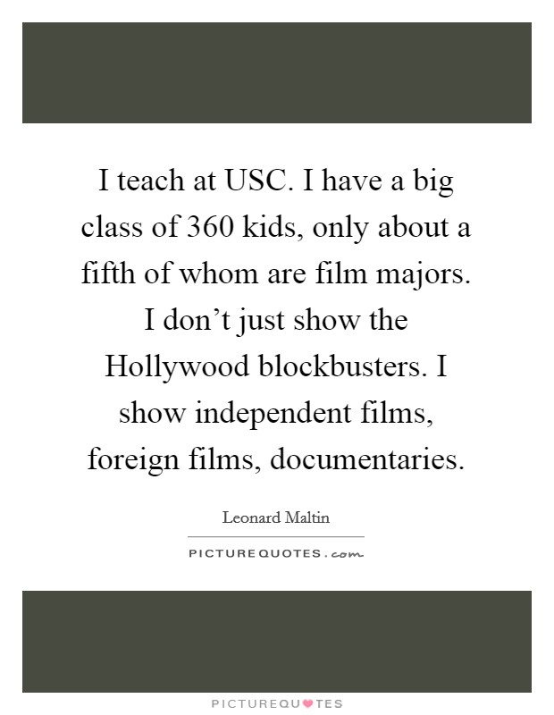 I teach at USC. I have a big class of 360 kids, only about a fifth of whom are film majors. I don't just show the Hollywood blockbusters. I show independent films, foreign films, documentaries Picture Quote #1
