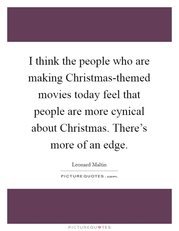 I think the people who are making Christmas-themed movies today feel that people are more cynical about Christmas. There's more of an edge Picture Quote #1